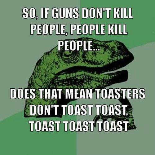 toast toast toast. . SO, If GUNS DON' T KILL PEOPLE KILL DUES THIN MERIT TOASTERS DON' T WEST TURN. TWIST TWIST TWIST. nice repost