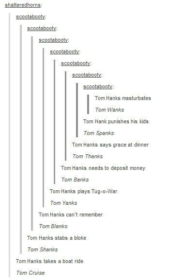 Tom what?. . Torn Hanks masturbates Tarn warms Torn Hank Cornishes his kids Tern Spams Torn Hanks says grace at dinner Tarn Thanks Torn Hanks needs to deposit m