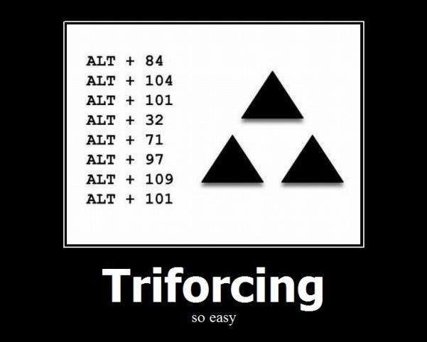 Triforcing, it's easy. Type it in<br /> then, try piforcing [alt+0160] x2 [alt+227] [enter] [alt+227] [alt+32] [alt+227].. You sly dog you! triforcing the game