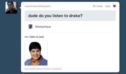 Tumblr. Always listen to Josh.. dud: do gnu listen in wake? no I man tn