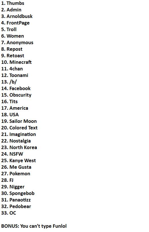 Updated List Of Filters. . 1. Thumbs 2. Admin 3. Arnoldbusk 4. Frontpage 5. Troll ii. Women I Anonymous 3. Repost 9. Retoast IO. Minecraft 11. -than 12. Toonami