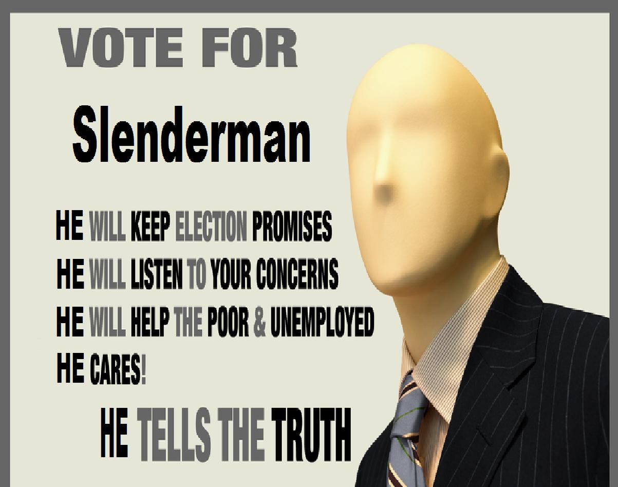 vote for slendy. . VOTE FOR Slenderman HE WILL KEEP lil, lit' l' Bl ? HE WILL mun loll mans llt 't HE WILL HELP THE loans. (. ' ii' iil E TELLS Bi mill lilli ll
