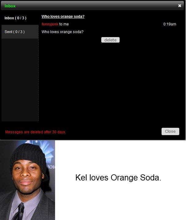 Well Duh?. Who loves Orange Soda?<br /> Kel loves Orange Soda.<br /> Is it true?<br /> Mmmhhmmm!<br /> I do I do I do I doOOOOO!. Inbox  no shit