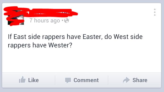West Side Rappers. . 7 hours ago - If East side rappers have Easter, do West side rappers have waster? Like Comment Share rappers Easter West Side east side facebook