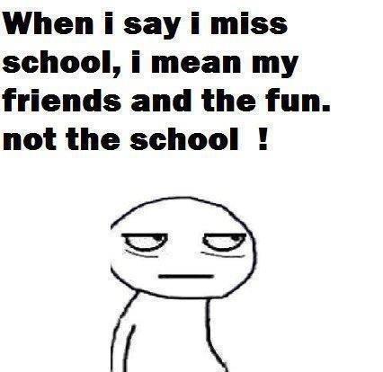 when i say. . when i say i miss school, i mean my friends and the fun. not the school I. erererererererererer