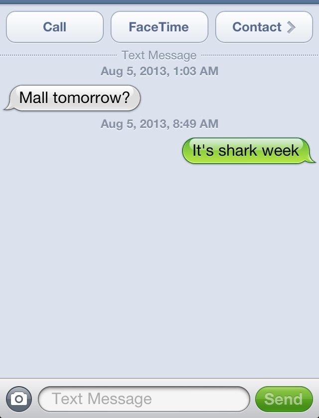 Who needs friends. I have shark week. Aug 5, 2013, 1: 03 AM Mall tomorrow? Aug 5, 2013, 8: 49 AM description