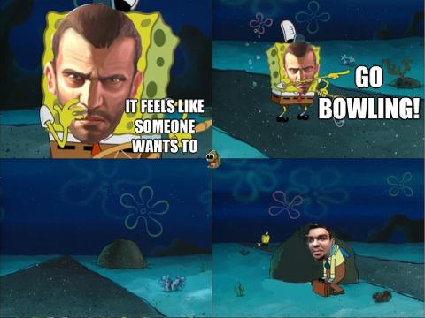 Who wants to go bowling. niko?. ttl? f Nir at. God dammit. niko