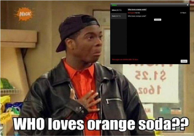 Who loves Orange soda?. A-A-Admin loves orange soda!. mum ( C) I Who loves Gran a soda? Sent ( C) Cl J. Who loves orange soda?. OMFG dude i think we had the same idea lmfao we both posted this 7 hours ago kel admin orange Soda Orgy