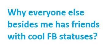 Why?. My Facebook was very boring today.. Why everyone else besides me has friends with cool statuses?. frontpageeeeeeeeee