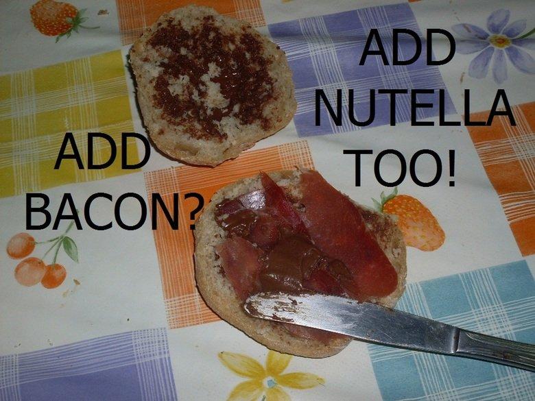 Why not Nutella?. 1: Cut some bread. 2: Add Nutella. 3: Add bacon. 4: Add more bacon. 5: Add more Nutella. 6: Profit... ...smart epic meal Time smart add Bacon nutella bread profit