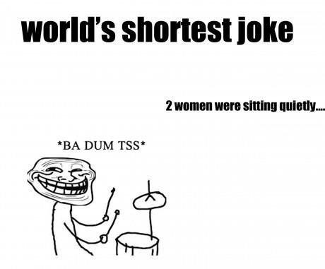 Worlds shortest joke. . world' s shortest inks BA DUM TMP'. Shortest joke ever: Your penis