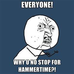 Y U NO. STOP. HAMMER TIME. 2 more words..... fill 9 WHY MI SHIP Hill. Y y u no
