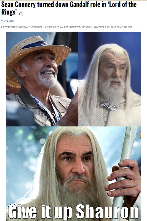 You bet ya.. www.torontosun.com/2012/11/19/sean-connery-turned-down-gandalf-role-in-lord-of-the-rings. Sean Connery turned down Gandalf role in 'lord of the Rin im getting sheks tonight