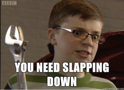 You Sir, Need a Slapping Down.. YOU NEED SLAPPIN DOWN.. mu new ' Neilio. Angry kid is angry.