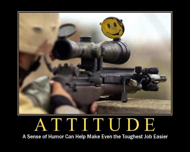 Attitude. . ATTITUDE A Sense of Humor Can Help Make Even the Toughest Job Easier. dat rifle