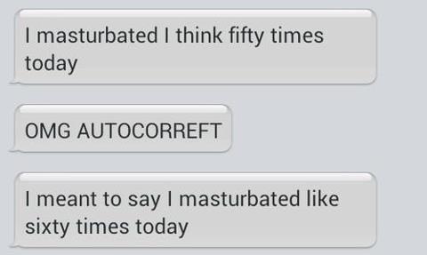 auto correct. happens to me every time. I masturbated I think fifty times today OMG I meant to say I masturbated like sixty times teddy