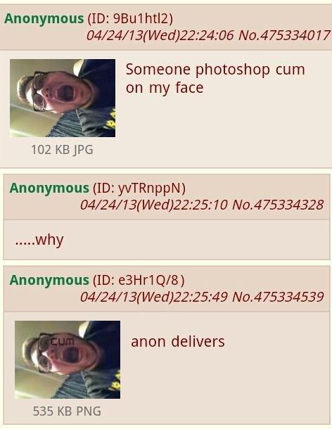 /b/ afuckingain. . Anonymous (ID: ) 04/ 24/ 13( Wed) 22: 24: 06 No. 4753340 l 7 Someone photoshop cum on my face 102 Anonymous (ID: ) why Anonymous (ID: / 8) 04