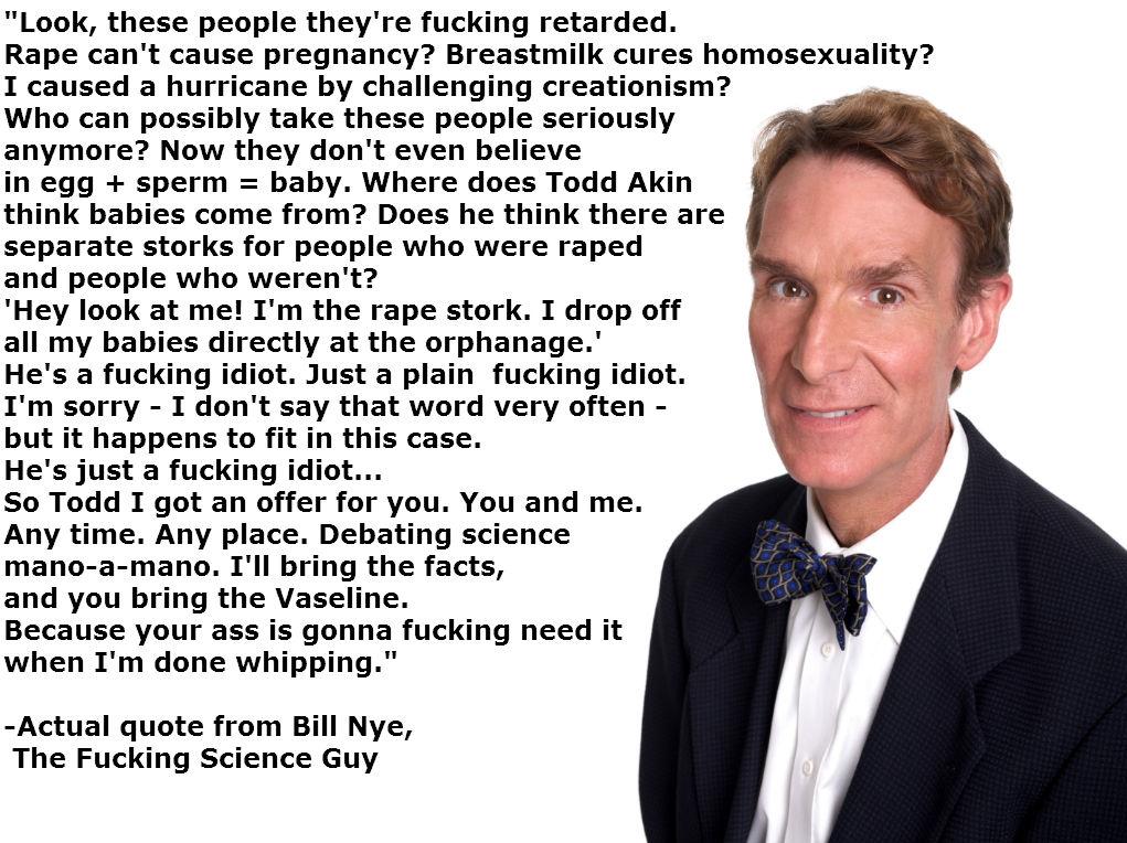 Bill Nye motherfucker. Proof it happened: dailycurrant.com/2012/08/30/bill-nye-blasts-todd-akin-challenges-debate/. Look, these people they' re retarded. Rape c