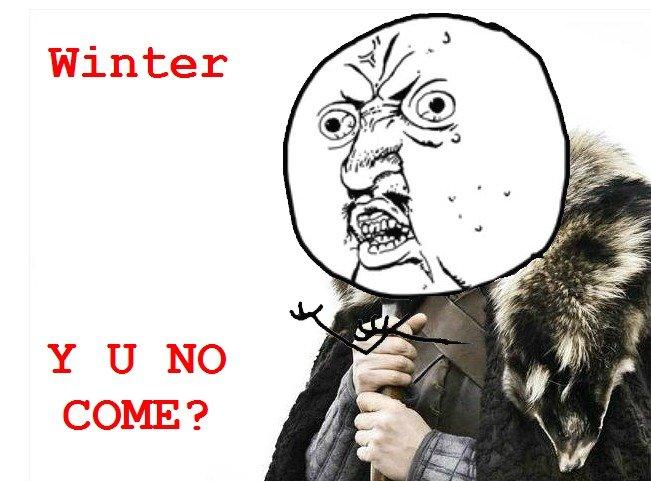 brace yourselves. . Winter Y U NO COME?. Y U HAVE 4 ARMS
