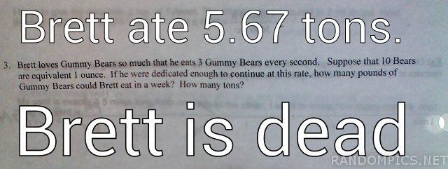 Brett Is Dead. Not mine. Laughed at it.. Brett ate 5. 67 tons. Brett is (-. Maybe Brett is a whale.