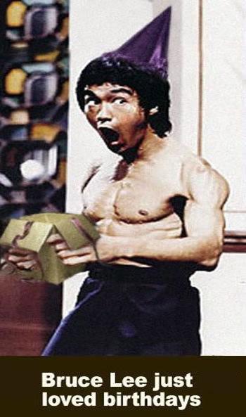 Bruce Lee loved birthdays. funnyjunk.com/funny_pictures/518627/Silly+Bruce/. Bruce Lee just loved birthdays. Itz a dick inna box!