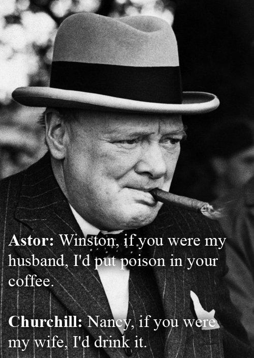 "Churchill. . Astor: Winston"", ifyou were my husband, I' d oisin in your i' coffee.. Winston Churchill"