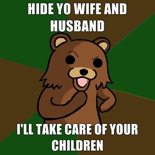 Don't hide yo' kids. Please.. Pedobear's got it covered.. HIDE WIFE Mil I' ll TAKE BABE ttr YOUR. for letting pedobear have my kids..