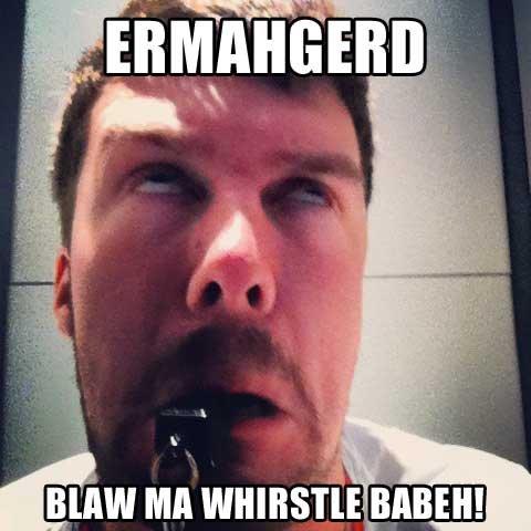 ERMAHGERD. WHIRSTLE.