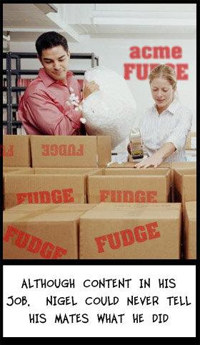 Fudge. . Job. NIGEL NEVER TELL HIS HATES WHAT HE. DID
