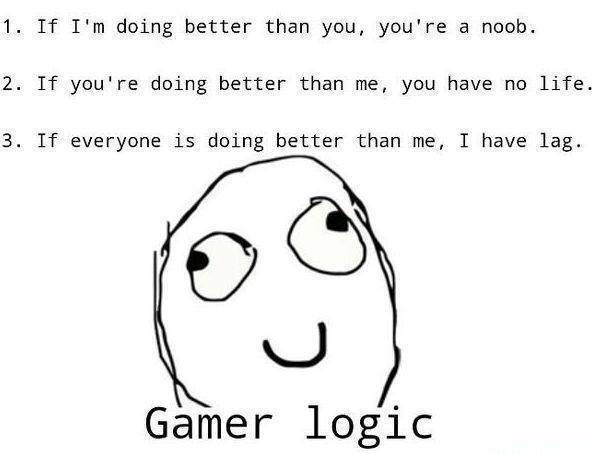 Gamer Logic. . 1. If I' m doing better than you, you' re a noob. 2. If you' re doing better than me, you have no life. 3. If everyone is doing better than me, I