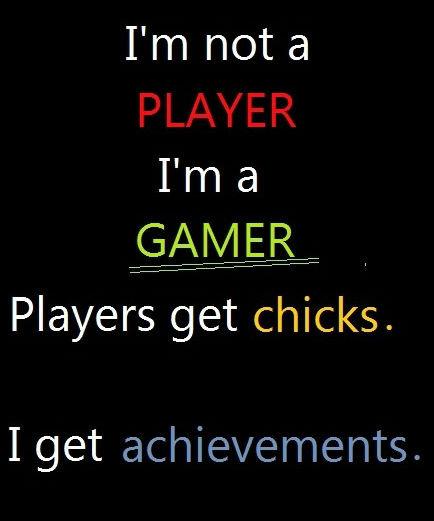 gamers. . fibril) allt( , l Players get chicks.. I get trophies.
