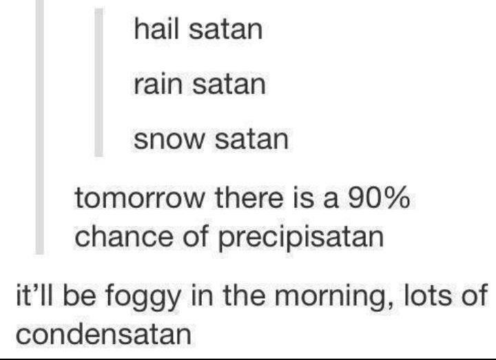 Hail Satan. . hail satan rain satan snow satan tomorrow there is a )/ f, chance of precipitated it' ll be foggy in the morning, lots of condensates