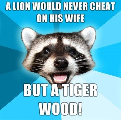 He ain't lion. Tiger wood, oh ho ho ho. A HON WWII] NEVER .'. I love the pun raccoon.