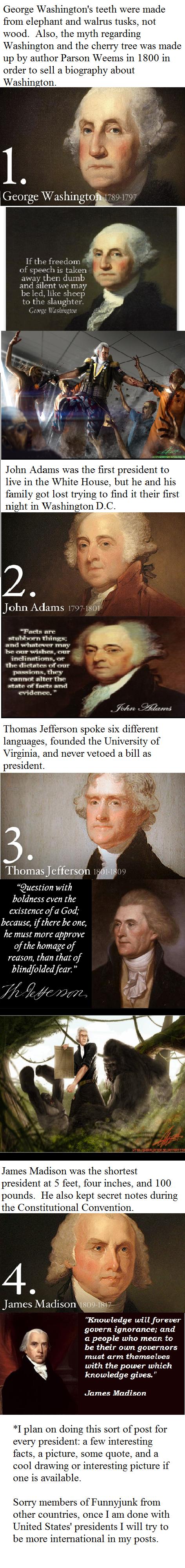 History Time - U.S. Presidents one. United States Presidents 1. George Washington 2. John Adams 3. Thomas Jefferson 4. James Madison.. No need to apologize. I find this interesting, nonetheless.