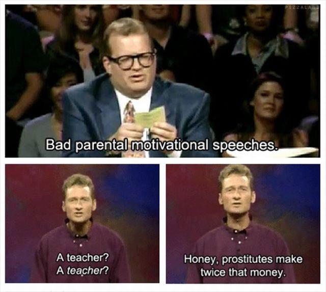 I wanna be a teacher!. . Bad ' , aiit/ . itoms speeches. Honey, prostitutes make twice that money.
