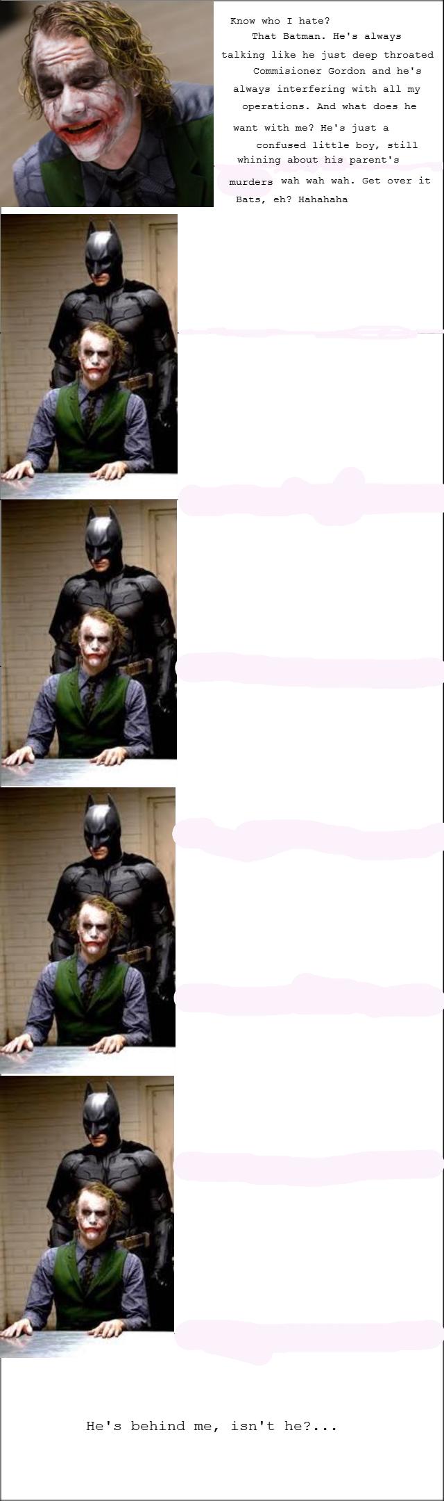 Joker's talking smack about Ol' Bats. ^. He' s behind me, Knew who T hate'? That Batman. He' s always talking like, he just deep threated trr: : srue: tr Eerder