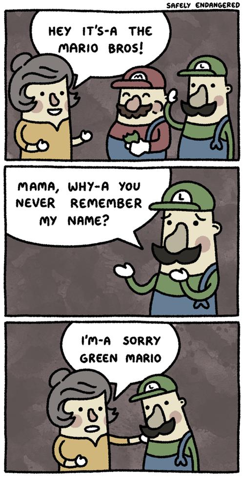 Mama Mia. . pf, Tiring' mama, wardin 'mu musk lameness aw Name? GREEN [. No idea where I heard it but I think Mario is also their last names. The Mario brothers are Luigi Mario and Mario Mario