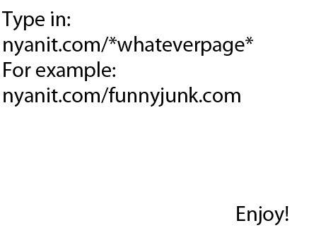 Nyan. www.nyanit.com/funnyjunk.com Enjoy the awesomeness. Tappin: For example: nyanit. missfunnyjunk. com Enjoy!. I think I broke the internet...