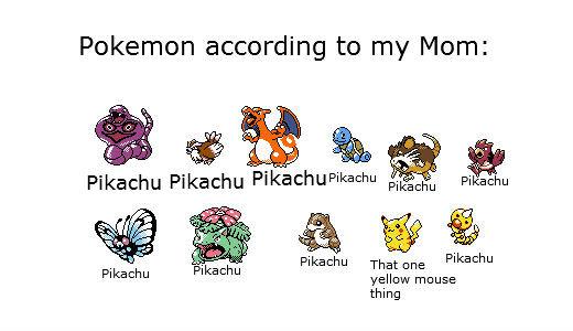 Pokemon according to my mom. Fresh toasty OC EDIT: Front page, holy crap!. Pokemon according to my Mom: Pikachu Pikachu '' Pikachu jibb Pikachu That one yellow