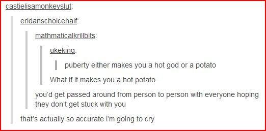 Potato. . c astrel i Era mon Ley Lit an h alt: math : I pueberty either makes you a hot god or a potato What if it makes you a hot potato you' d get passed arou