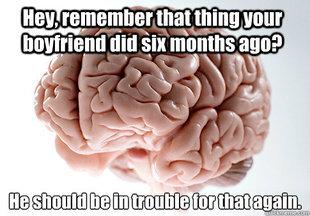 Scumbag Brain. Found on Internet. Sorry if repost . new may thing Hum ulfr sin manila: ago? ikill 'l, Lt. I had a boyfriend 6 months ago? I WAS GAY?!