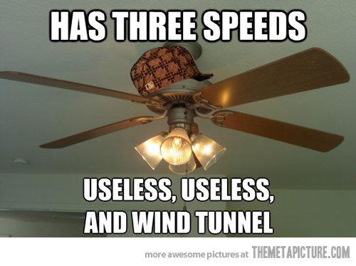 scumbag fan. . HAS THREE SPEEDS USELESS. USELESS. Mil WIND 'I'. i believe you forgot light speed