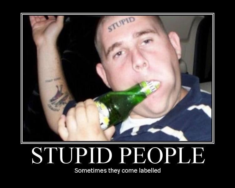 stupid people. .