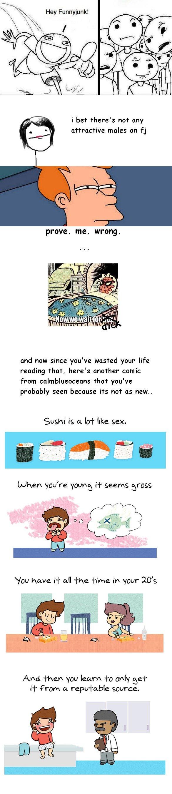 sushi is a lot like sex. sorry forrrrrrrrrrr the bs at the top.. aaaaand the almost definite repost... last one got top three blah blah blah blah edit: im gonna
