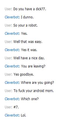 the cleverest of bots. clever bot. User: Dayan have El didt? 7. Cleverbot: I dunno. User: Kotoura robot. Cleverbot: Yes, User: Wet that easy. Cleverbot: Yes t w