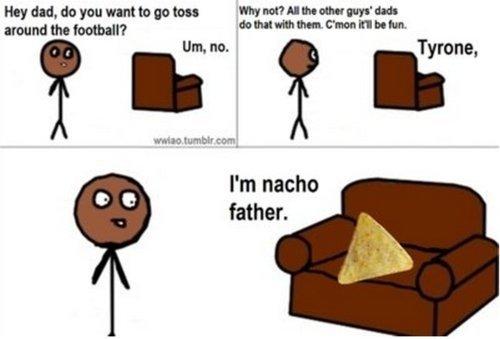 """Tyrone. tyrone im nacho father. duds hatt, WE mbet to'"""", I' m nacho father."""