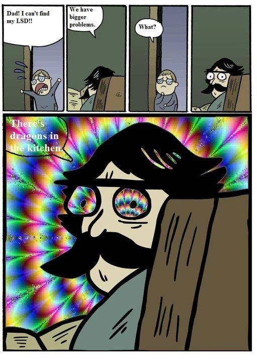 we have a bigger problem. . .. . Dad! I In M fret,. OH GOD LSD ME UP IM A CAT HELP ME