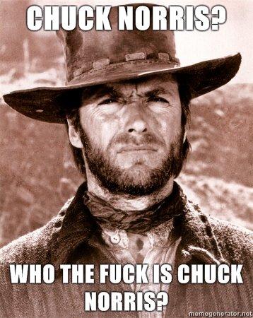 Whos chuck norris?. Clint Eastwood can totally kick cucks ass.. HELL YEAH!!!