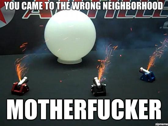 wrong fucking neighborhood. mini cannons are badass www.youtube.com/watch?feature=player_embedded&v=zZ6P04zbico. mu cum To