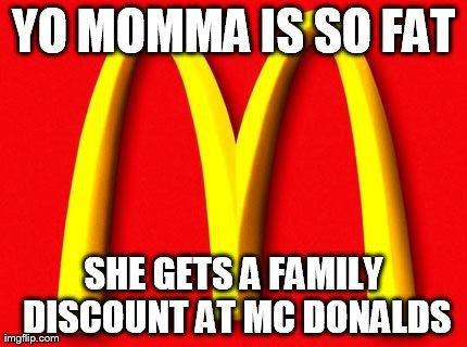 yo momma so fat. she really is.. MIIMII FAT SHE ' rtl flatly, imj, AT ME. Yo mama's so fat, when she went to school, she sat next to everybody!